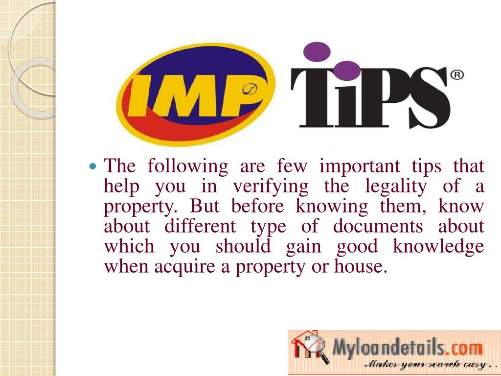 The following are few important tips that help you in verifying the legality of a property. But before knowing them, know about different type of documents about which you should gain good knowledge when acquire a property or house.