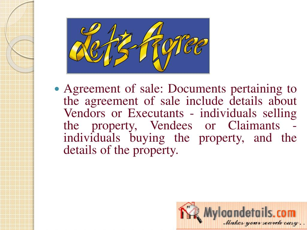Agreement of sale: Documents pertaining to the agreement of sale include details about Vendors or Executants - individuals selling the property, Vendees or Claimants - individuals buying the property, and the details of the property.