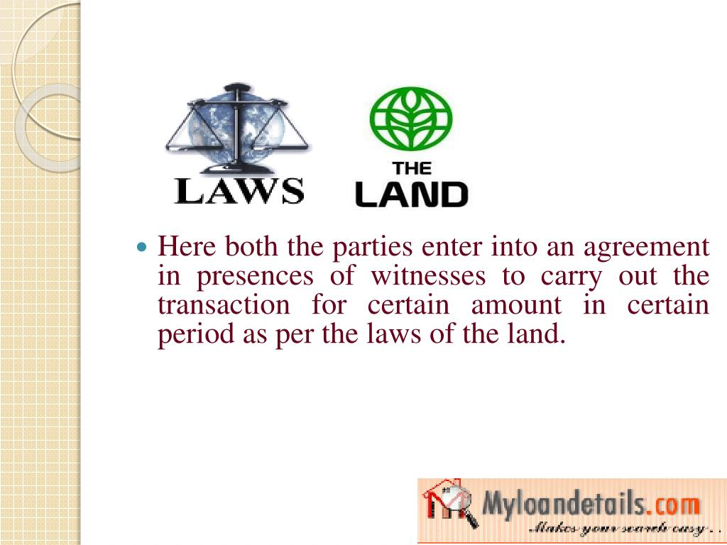 Here both the parties enter into an agreement in presences of witnesses to carry out the transaction for certain amount in certain period as per the laws of the land.
