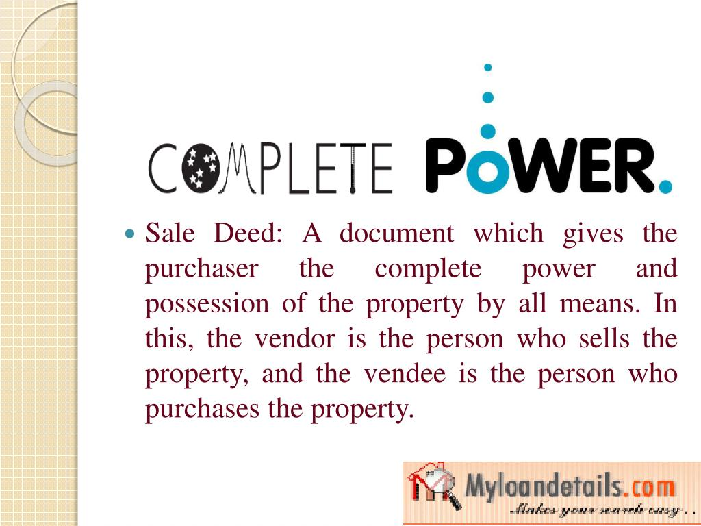 Sale Deed: A document which gives the purchaser the complete power and possession of the property by all means. In this, the vendor is the person who sells the property, and the vendee is the person who purchases the property.