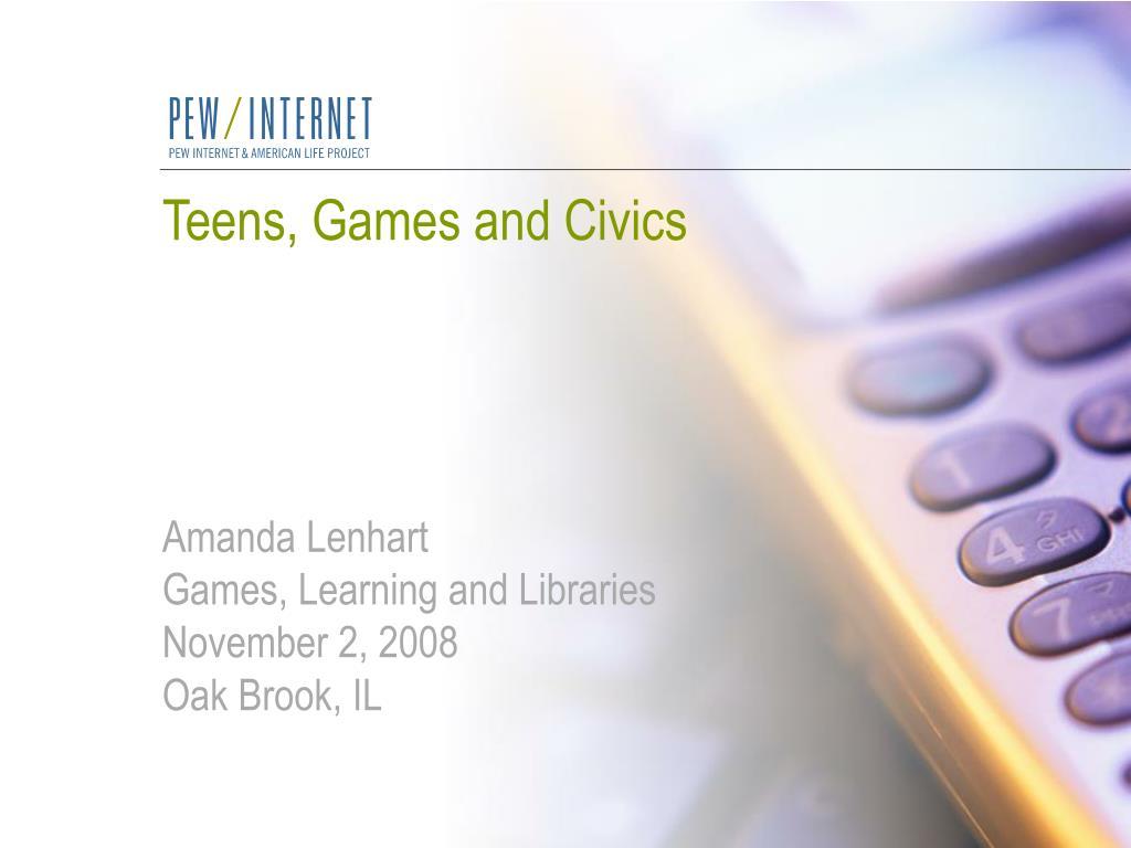 teens games and civics amanda lenhart games learning and libraries november 2 2008 oak brook il l.