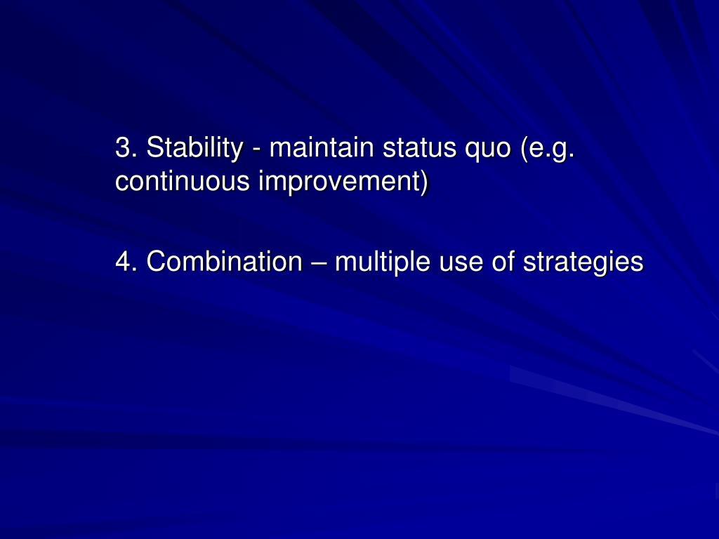 3. Stability - maintain status quo (e.g. continuous improvement)