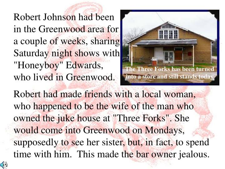 "Robert Johnson had been in the Greenwood area for a couple of weeks, sharing Saturday night shows with ""Honeyboy"" Edwards, who lived in Greenwood."