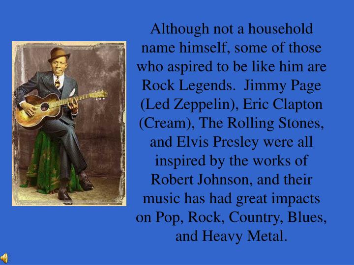 Although not a household name himself, some of those who aspired to be like him are Rock Legends.  Jimmy Page (Led Zeppelin), Eric Clapton (Cream), The Rolling Stones, and Elvis Presley were all inspired by the works of Robert Johnson, and their music has had great impacts on Pop, Rock, Country, Blues, and Heavy Metal.