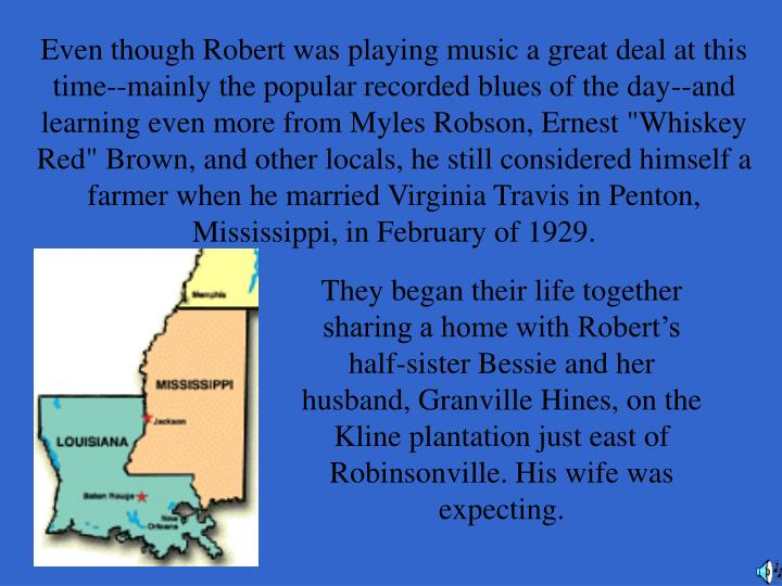 "Even though Robert was playing music a great deal at this time--mainly the popular recorded blues of the day--and learning even more from Myles Robson, Ernest ""Whiskey Red"" Brown, and other locals, he still considered himself a farmer when he married Virginia Travis in Penton, Mississippi, in February of 1929."