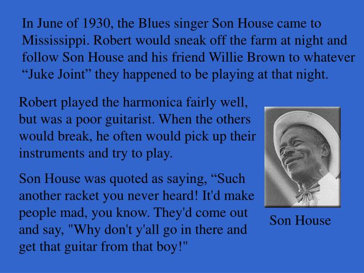 "In June of 1930, the Blues singer Son House came to Mississippi. Robert would sneak off the farm at night and follow Son House and his friend Willie Brown to whatever ""Juke Joint"" they happened to be playing at that night."
