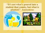 it s not what s poured into a student that counts but what is planted anonymous