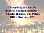 everything that can be invented has been invented charles h duell u s patent office director 1899