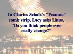 in charles schulz s peanuts comic strip lucy asks linus do you think people ever really change