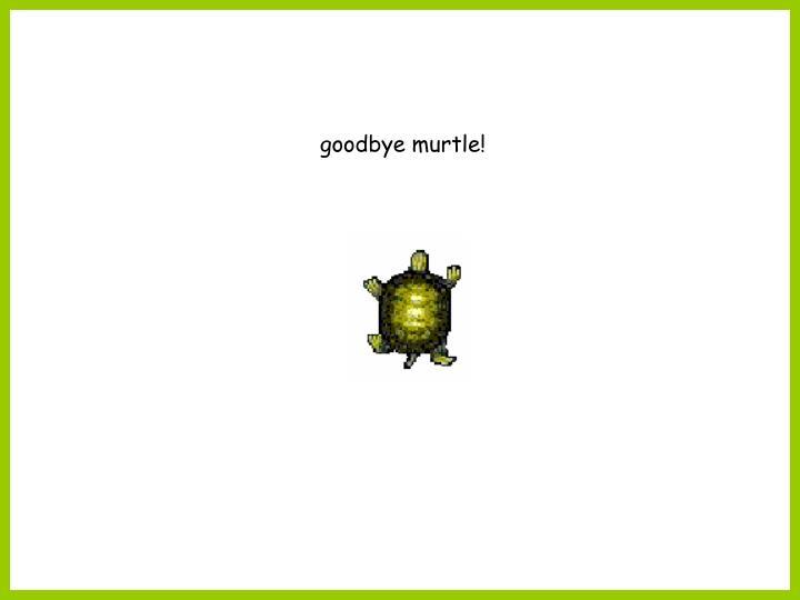 goodbye murtle!