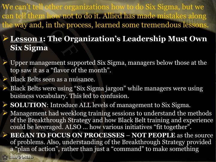 We can't tell other organizations how to do Six Sigma, but we can tell them how not to do it. Allied has made mistakes along the way and, in the process, learned some tremendous lessons.