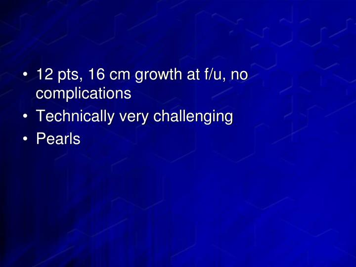 12 pts, 16 cm growth at f/u, no complications