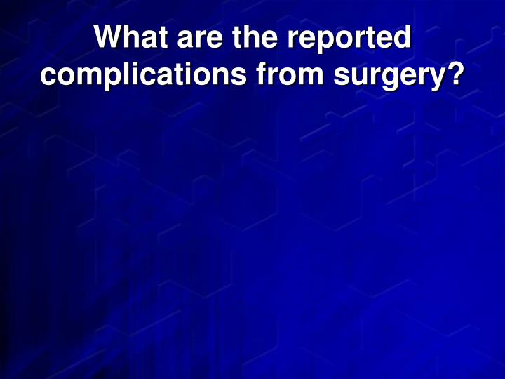 What are the reported complications from surgery?