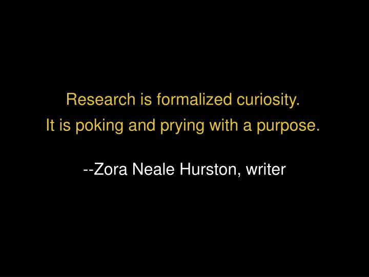 research is formalized curiosity it is poking and prying with a purpose n.