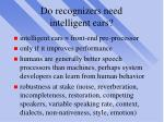 do recognizers need intelligent ears