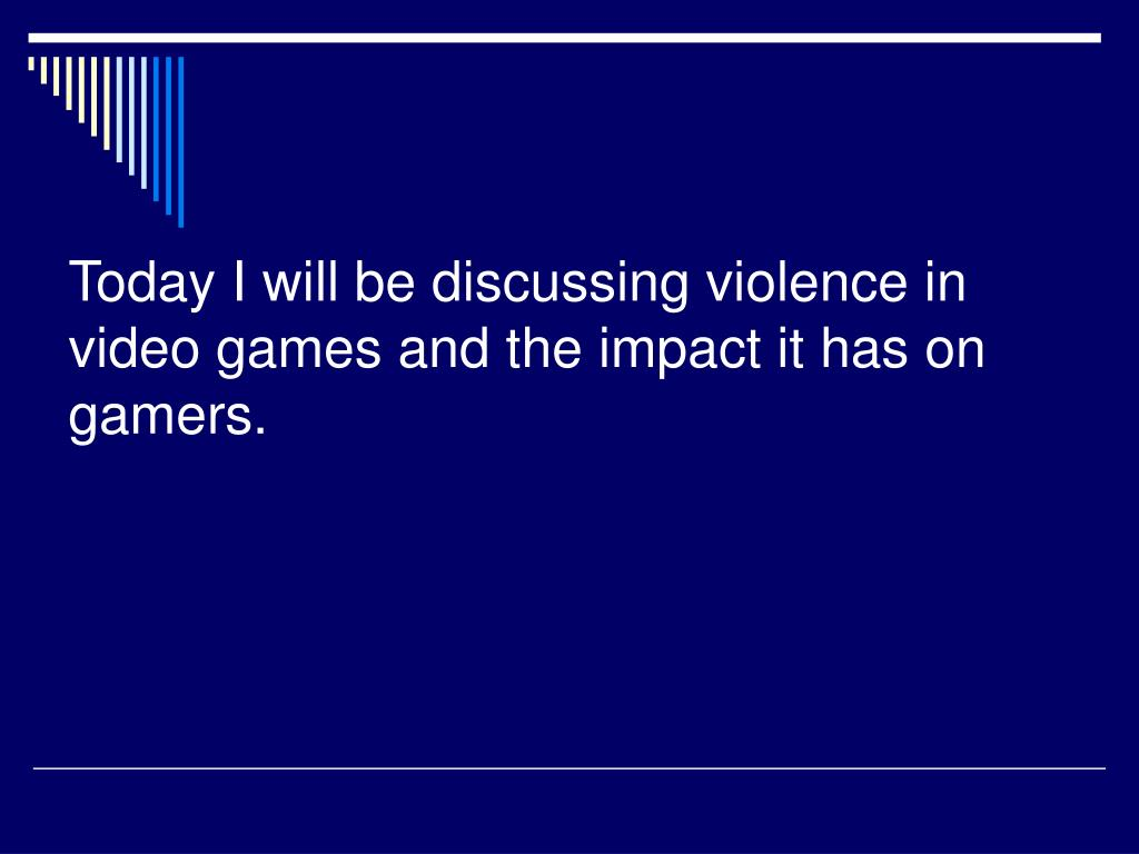 Today I will be discussing violence in video games and the impact it has on gamers.