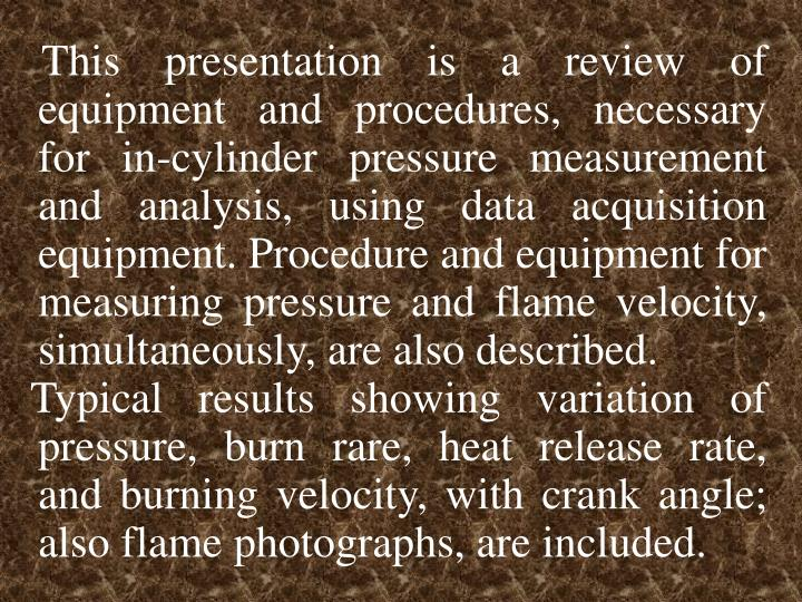 This presentation is a review of equipment and procedures, necessary for in-cylinder pressure measur...