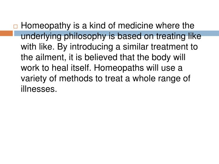 Homeopathy is a kind of medicine where the underlying philosophy is based on treating like with like. By introducing a similar treatment to the ailment, it is believed that the body will work to heal itself. Homeopaths will use a variety of methods to treat a whole range of illnesses.