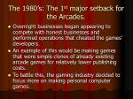 the 1980 s the 1 st major setback for the arcades
