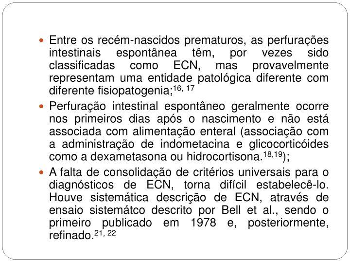 Entre os recém-nascidos prematuros, as perfurações intestinais espontânea têm, por vezes sido classificadas como ECN, mas provavelmente representam uma entidade patológica diferente com diferente fisiopatogenia;