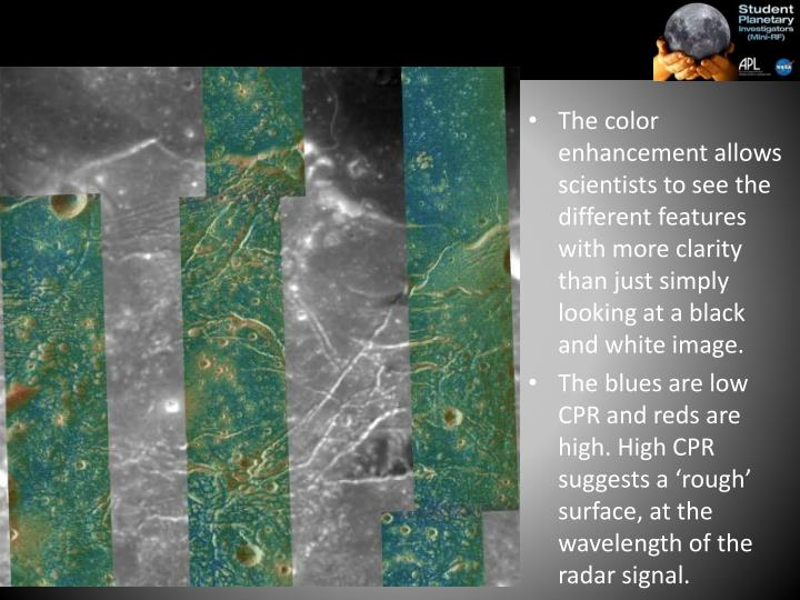 The color enhancement allows scientists to see the different features with more clarity than just simply looking at a black and white image.