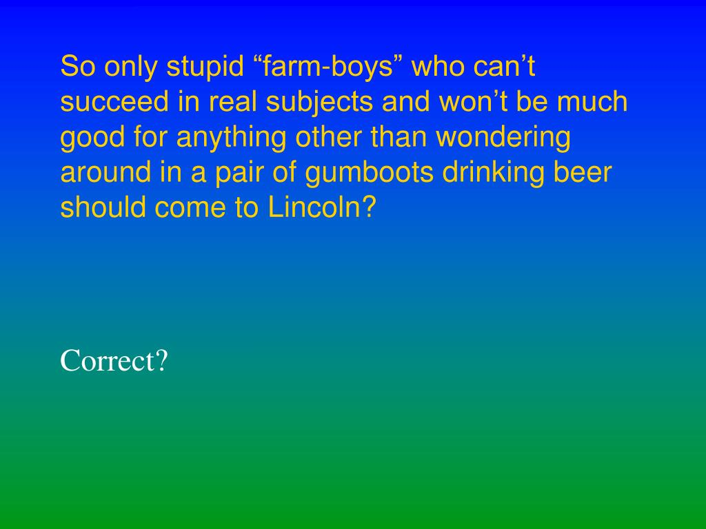 """So only stupid """"farm-boys"""" who can't succeed in real subjects and won't be much good for anything other than wondering around in a pair of gumboots drinking beer should come to Lincoln?"""