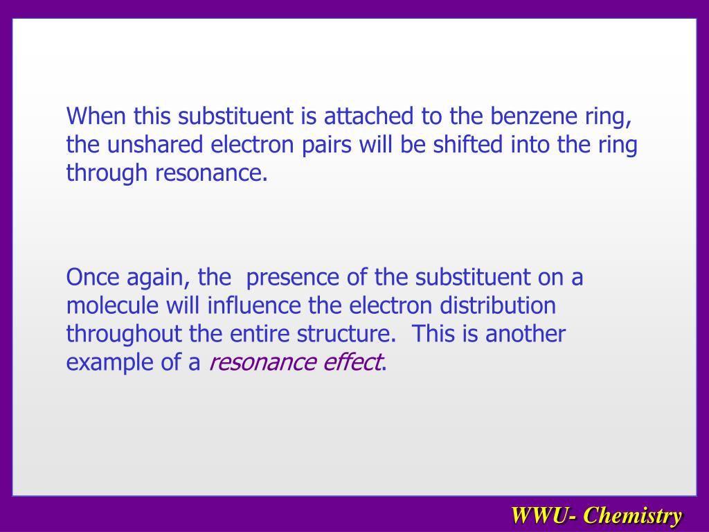 When this substituent is attached to the benzene ring, the unshared electron pairs will be shifted into the ring through resonance.
