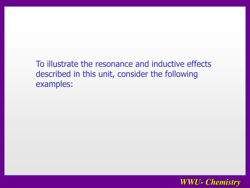To illustrate the resonance and inductive effects described in this unit, consider the following examples: