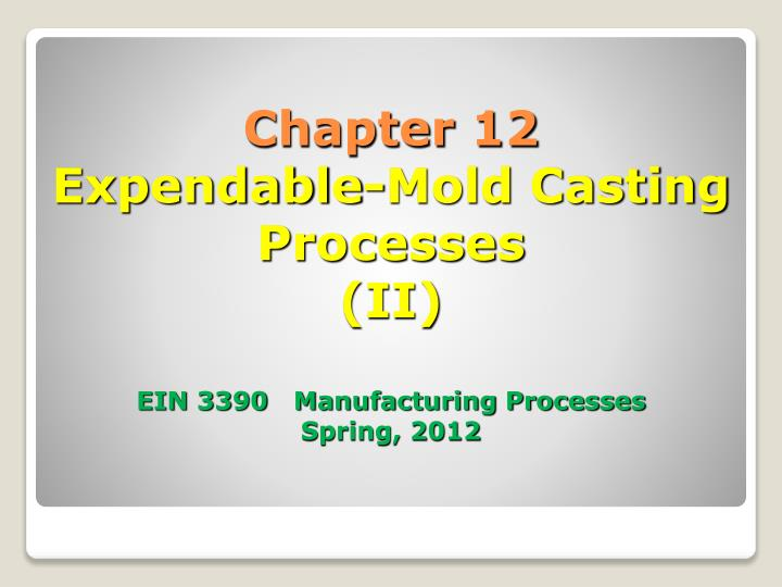Chapter 12 expendable mold casting processes ii ein 3390 manufacturing processes spring 2012