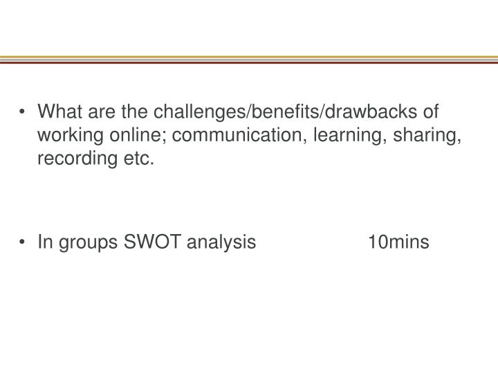 What are the challenges/benefits/drawbacks of working online; communication, learning, sharing, reco...