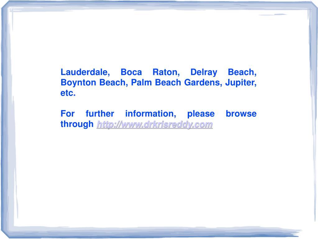 Lauderdale, Boca Raton, Delray Beach, BoyntonBeach,Palm Beach Gardens, Jupiter, etc.