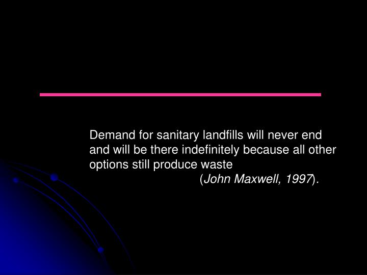 Demand for sanitary landfills will never end and will be there indefinitely because all other options still produce waste