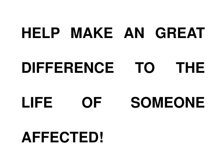 HELP MAKE AN GREAT DIFFERENCE TO THE LIFE OF SOMEONE AFFECTED!
