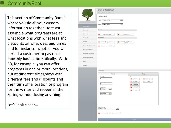 This section of Community Root is where you tie all your custom information together. Here you assemble what programs are at what locations with what fees and discounts on what days and times and for instance, whether you will permit a customer to pay on a monthly basis automatically.  With CR, for example, you can offer programs in one or more locations, but at different times/days with different fees and discounts and then turn off a location or program for the winter and reopen in the Spring without losing anything.