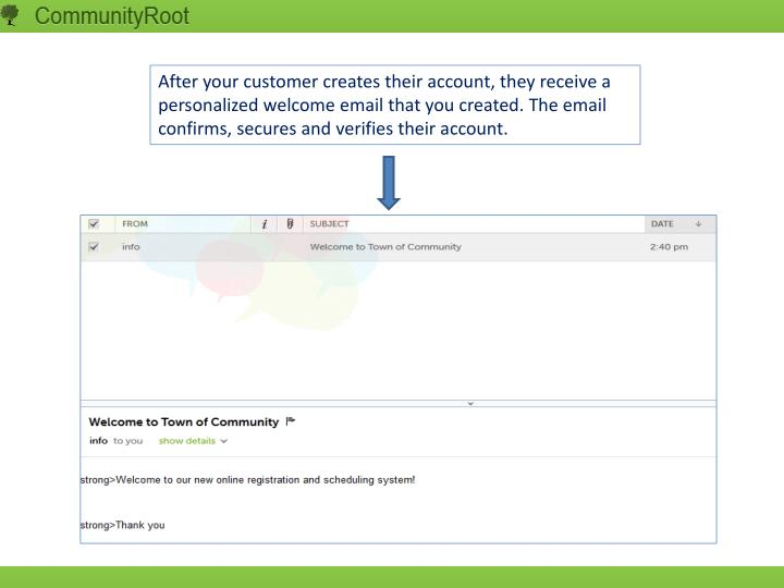 After your customer creates their account, they receive a personalized welcome email that you created. The email confirms, secures and verifies their account.