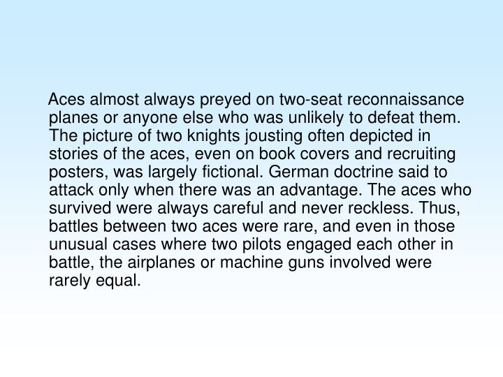 Aces almost always preyed on two-seat reconnaissance planes or anyone else who was unlikely to defeat them. The picture of two knights jousting often depicted in stories of the aces, even on book covers and recruiting posters, was largely fictional. German doctrine said to attack only when there was an advantage. The aces who survived were always careful and never reckless. Thus, battles between two aces were rare, and even in those unusual cases where two pilots engaged each other in battle, the airplanes or machine guns involved were rarely equal.