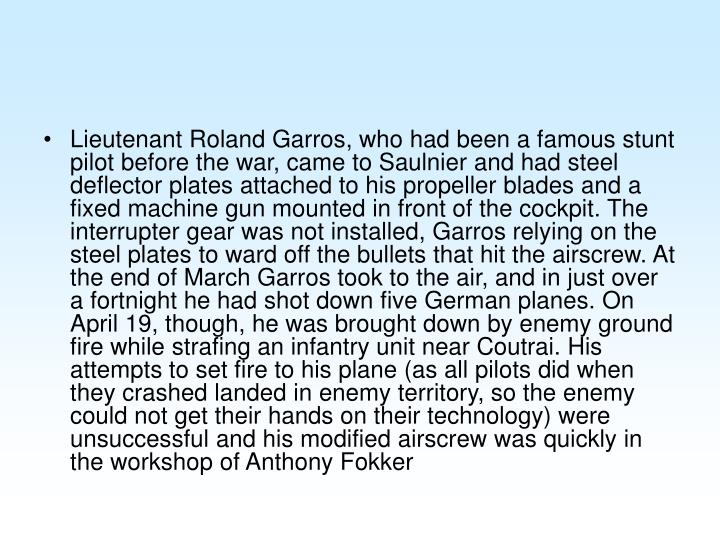 Lieutenant Roland Garros, who had been a famous stunt pilot before the war, came to Saulnier and had steel deflector plates attached to his propeller blades and a fixed machine gun mounted in front of the cockpit. The interrupter gear was not installed, Garros relying on the steel plates to ward off the bullets that hit the airscrew. At the end of March Garros took to the air, and in just over a fortnight he had shot down five German planes. On April 19, though, he was brought down by enemy ground fire while strafing an infantry unit near Coutrai. His attempts to set fire to his plane (as all pilots did when they crashed landed in enemy territory, so the enemy could not get their hands on their technology) were unsuccessful and his modified airscrew was quickly in the workshop of Anthony Fokker