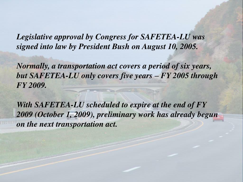 Legislative approval by Congress for SAFETEA-LU was signed into law by President Bush on August 10, 2005.