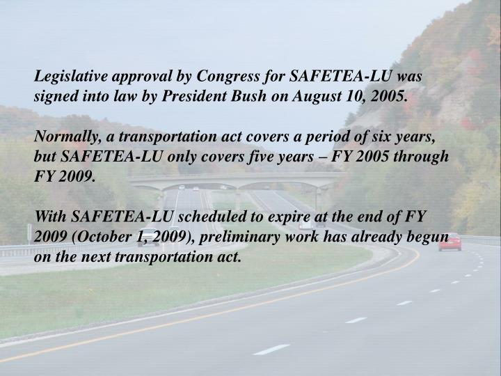 Legislative approval by Congress for SAFETEA-LU was signed into law by President Bush on August 10, ...