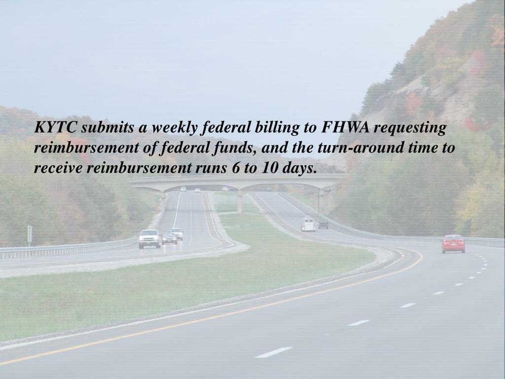 KYTC submits a weekly federal billing to FHWA requesting reimbursement of federal funds, and the turn-around time to receive reimbursement runs 6 to 10 days.