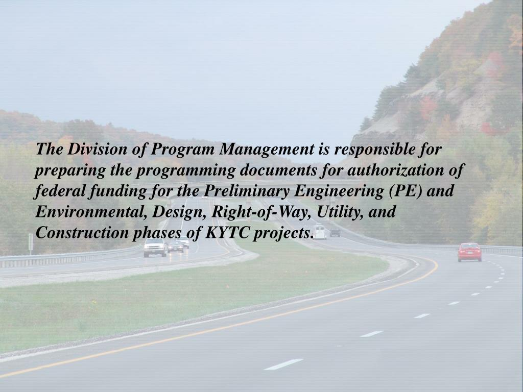 The Division of Program Management is responsible for preparing the programming documents for authorization of federal funding for the Preliminary Engineering (PE) and Environmental, Design, Right-of-Way, Utility, and Construction phases of KYTC projects.