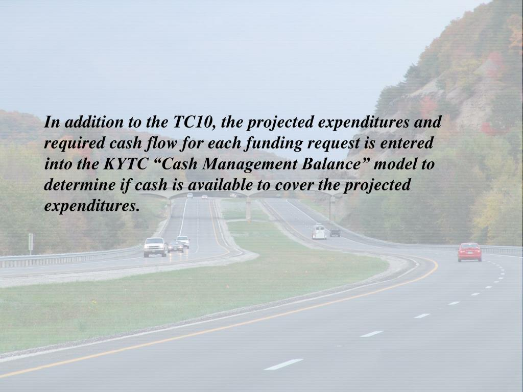 "In addition to the TC10, the projected expenditures and required cash flow for each funding request is entered into the KYTC ""Cash Management Balance"" model to determine if cash is available to cover the projected expenditures."
