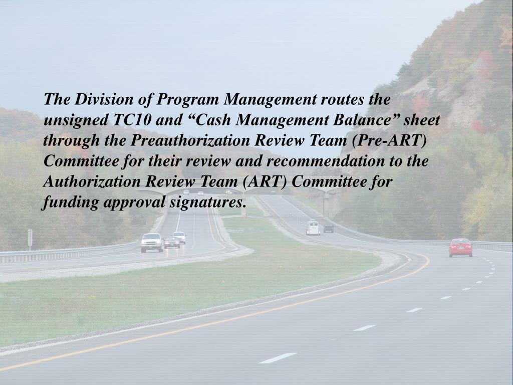 "The Division of Program Management routes the unsigned TC10 and ""Cash Management Balance"" sheet through the Preauthorization Review Team (Pre-ART) Committee for their review and recommendation to the Authorization Review Team (ART) Committee for funding approval signatures."