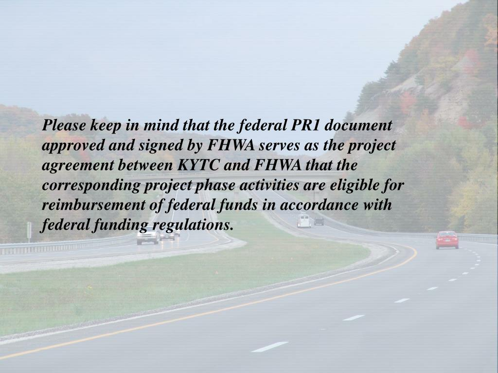 Please keep in mind that the federal PR1 document approved and signed by FHWA serves as the project agreement between KYTC and FHWA that the corresponding project phase activities are eligible for reimbursement of federal funds in accordance with federal funding regulations.