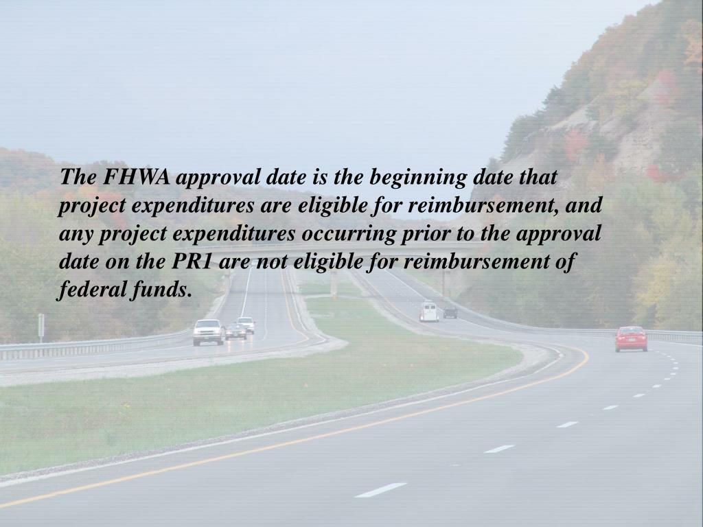 The FHWA approval date is the beginning date that project expenditures are eligible for reimbursement, and any project expenditures occurring prior to the approval date on the PR1 are not eligible for reimbursement of federal funds.