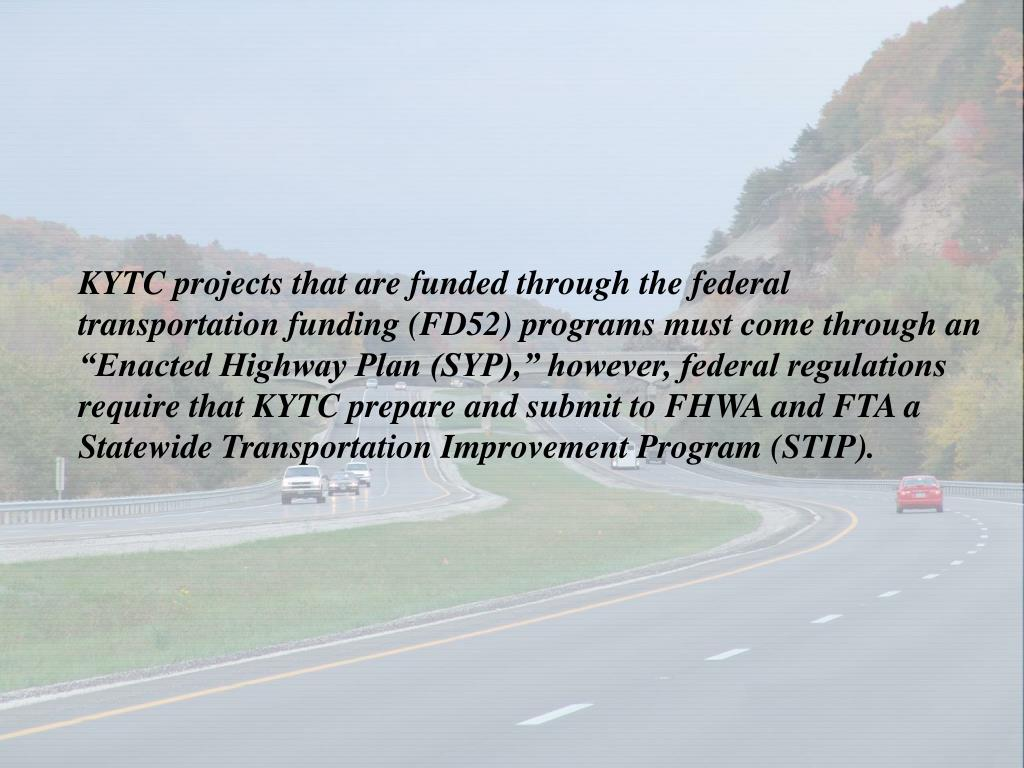 "KYTC projects that are funded through the federal transportation funding (FD52) programs must come through an ""Enacted Highway Plan (SYP),"" however, federal regulations require that KYTC prepare and submit to FHWA and FTA a Statewide Transportation Improvement Program (STIP)."
