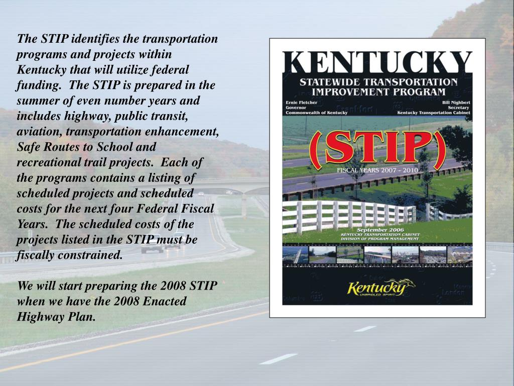 The STIP identifies the transportation programs and projects within Kentucky that will utilize federal funding.  The STIP is prepared in the summer of even number years and includes highway, public transit, aviation, transportation enhancement, Safe Routes to School and recreational trail projects.  Each of the programs contains a listing of scheduled projects and scheduled costs for the next four Federal Fiscal Years.  The scheduled costs of the projects listed in the STIP must be fiscally constrained.