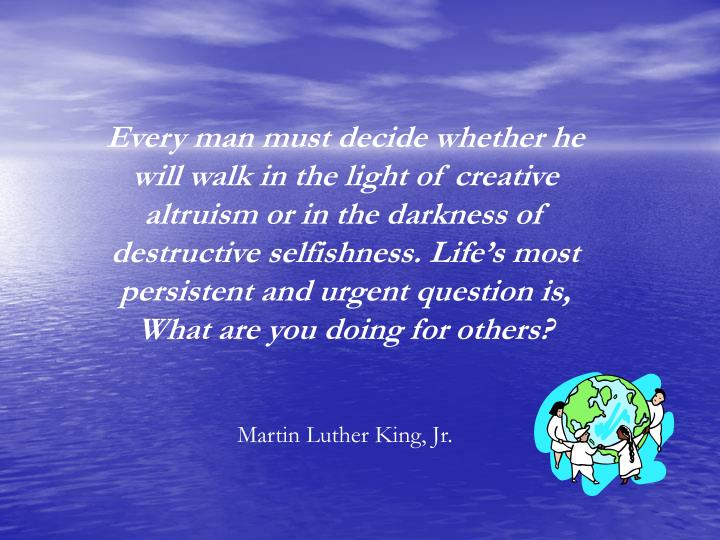 Every man must decide whether he will walk in the light of creative altruism or in the darkness of destructive selfishness. Life's most persistent and urgent question is, What are you doing for others?
