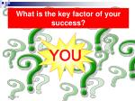 what is the key factor of your success