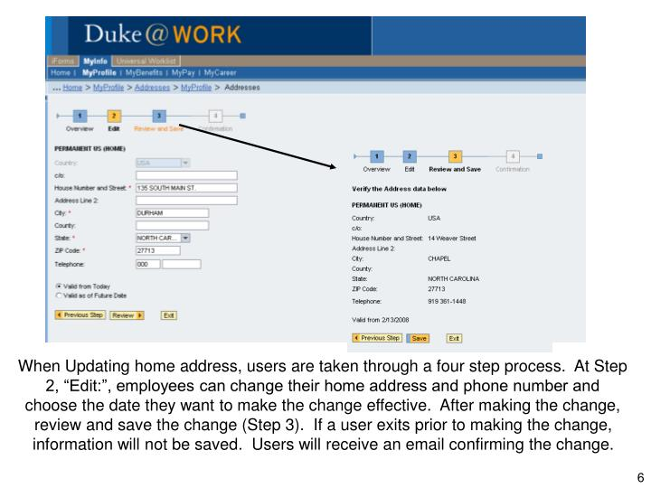 """When Updating home address, users are taken through a four step process.  At Step 2, """"Edit:"""", employees can change their home address and phone number and choose the date they want to make the change effective.  After making the change, review and save the change (Step 3).  If a user exits prior to making the change, information will not be saved.  Users will receive an email confirming the change."""